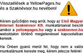 Visszaélések a YellowPages.hu és a Szaknévsor.hu nevében! Kérem győződjön meg arról, hogy az Első Magyar Internet Szaknévsor Kft. munkatársaival beszél amikor a yellowpages.hu vagy a szaknevsor.hu weboldalon történő megjelenéssel kapcsolatban keresik. Ha Önben gyanú merül fel, hogy nem a mi munkatársunk kereste meg, kérem jelezze felénk!